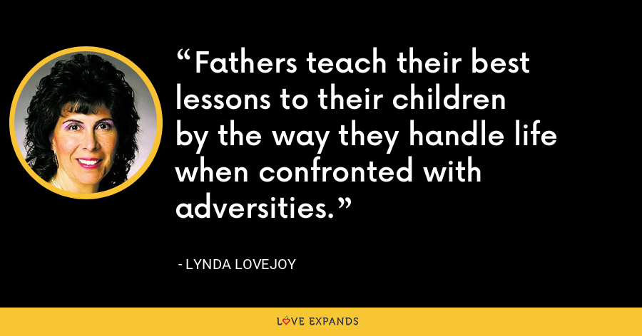 Fathers teach their best lessons to their children by the way they handle life when confronted with adversities. - Lynda Lovejoy