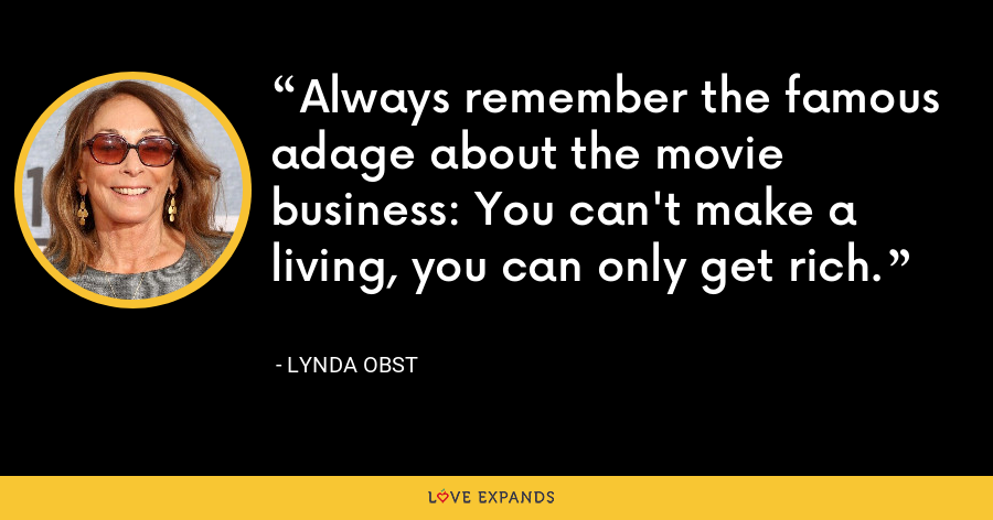 Always remember the famous adage about the movie business: You can't make a living, you can only get rich. - Lynda Obst