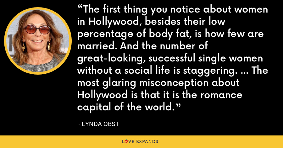 The first thing you notice about women in Hollywood, besides their low percentage of body fat, is how few are married. And the number of great-looking, successful single women without a social life is staggering. ... The most glaring misconception about Hollywood is that it is the romance capital of the world. - Lynda Obst