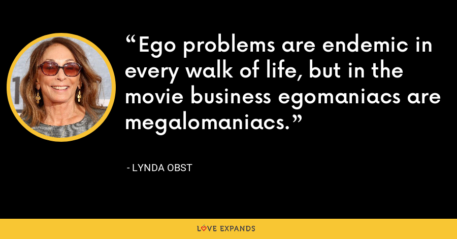 Ego problems are endemic in every walk of life, but in the movie business egomaniacs are megalomaniacs. - Lynda Obst