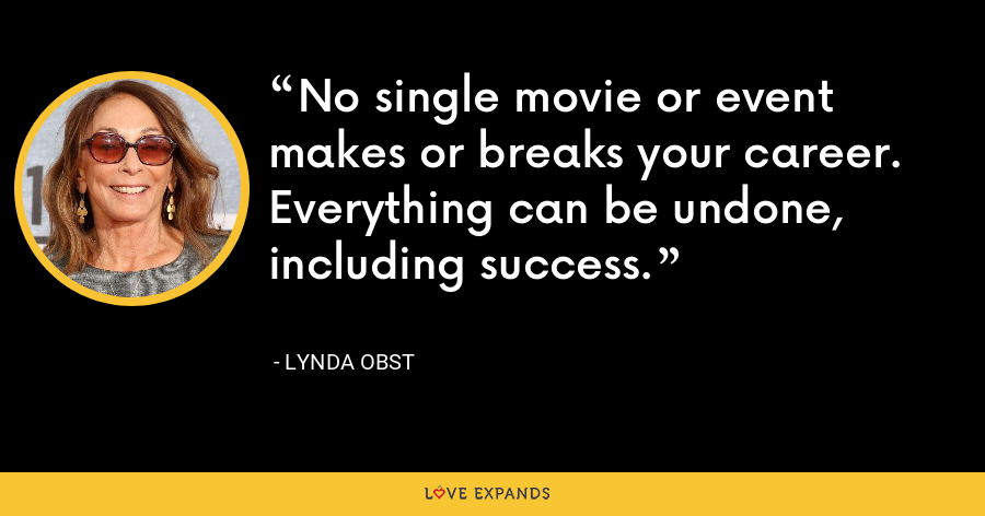 No single movie or event makes or breaks your career. Everything can be undone, including success. - Lynda Obst