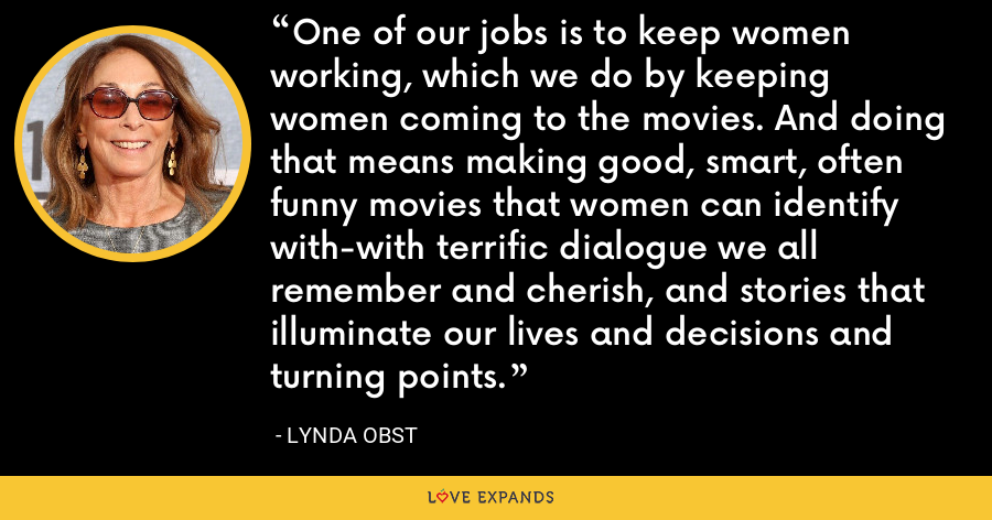 One of our jobs is to keep women working, which we do by keeping women coming to the movies. And doing that means making good, smart, often funny movies that women can identify with-with terrific dialogue we all remember and cherish, and stories that illuminate our lives and decisions and turning points. - Lynda Obst
