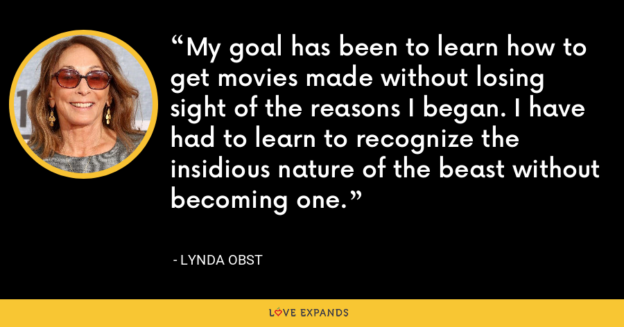 My goal has been to learn how to get movies made without losing sight of the reasons I began. I have had to learn to recognize the insidious nature of the beast without becoming one. - Lynda Obst