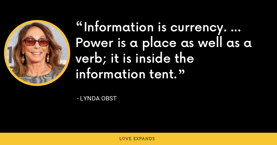 Information is currency. ... Power is a place as well as a verb; it is inside the information tent. - Lynda Obst