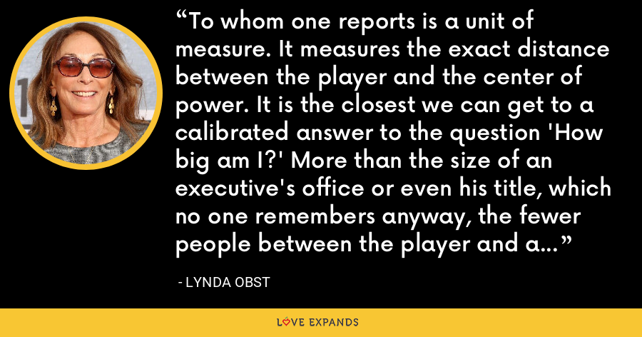To whom one reports is a unit of measure. It measures the exact distance between the player and the center of power. It is the closest we can get to a calibrated answer to the question 'How big am I?' More than the size of an executive's office or even his title, which no one remembers anyway, the fewer people between the player and a 'yes,' the more powerful he is. - Lynda Obst