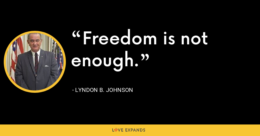 Freedom is not enough. - Lyndon B. Johnson