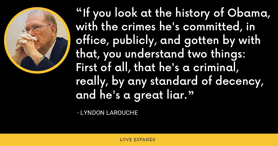 If you look at the history of Obama, with the crimes he's committed, in office, publicly, and gotten by with that, you understand two things: First of all, that he's a criminal, really, by any standard of decency, and he's a great liar. - Lyndon LaRouche