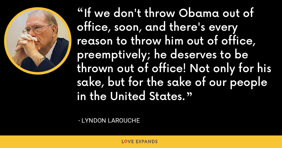 If we don't throw Obama out of office, soon, and there's every reason to throw him out of office, preemptively; he deserves to be thrown out of office! Not only for his sake, but for the sake of our people in the United States. - Lyndon LaRouche