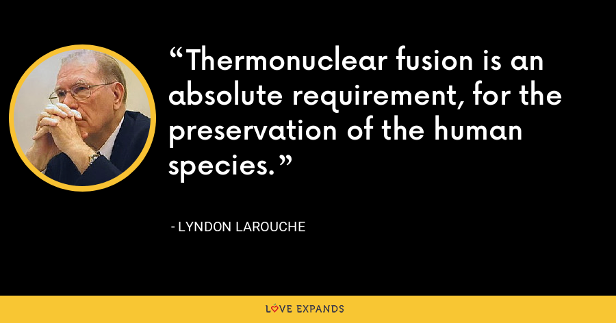 Thermonuclear fusion is an absolute requirement, for the preservation of the human species. - Lyndon LaRouche
