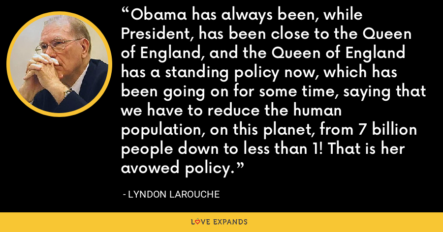 Obama has always been, while President, has been close to the Queen of England, and the Queen of England has a standing policy now, which has been going on for some time, saying that we have to reduce the human population, on this planet, from 7 billion people down to less than 1! That is her avowed policy. - Lyndon LaRouche