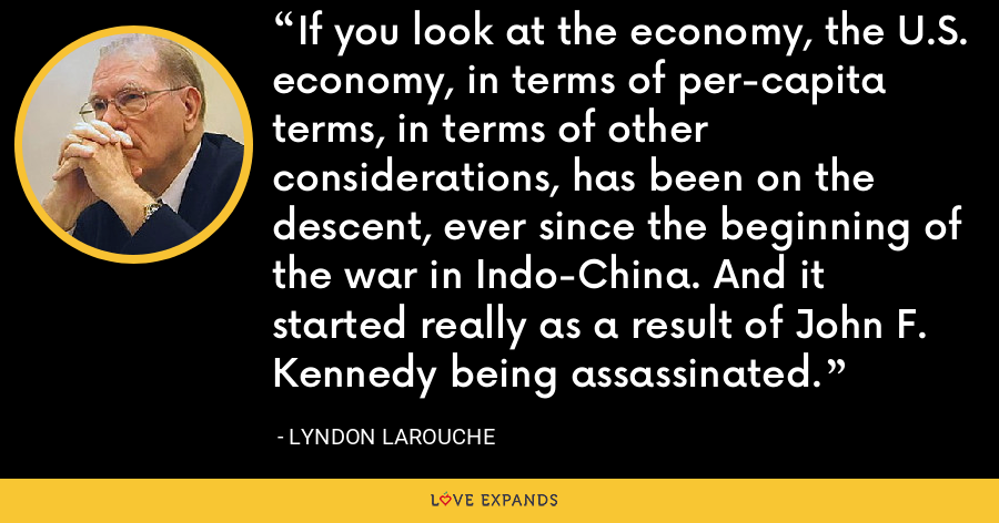 If you look at the economy, the U.S. economy, in terms of per-capita terms, in terms of other considerations, has been on the descent, ever since the beginning of the war in Indo-China. And it started really as a result of John F. Kennedy being assassinated. - Lyndon LaRouche