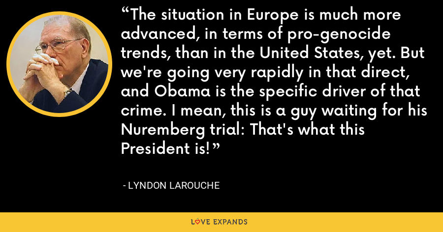 The situation in Europe is much more advanced, in terms of pro-genocide trends, than in the United States, yet. But we're going very rapidly in that direct, and Obama is the specific driver of that crime. I mean, this is a guy waiting for his Nuremberg trial: That's what this President is! - Lyndon LaRouche