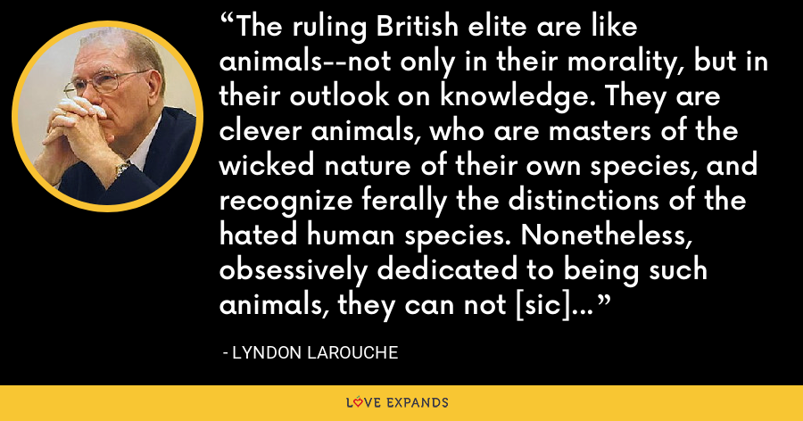 The ruling British elite are like animals--not only in their morality, but in their outlook on knowledge. They are clever animals, who are masters of the wicked nature of their own species, and recognize ferally the distinctions of the hated human species. Nonetheless, obsessively dedicated to being such animals, they can not [sic] assimilate those qualities unique to true human beings. - Lyndon LaRouche