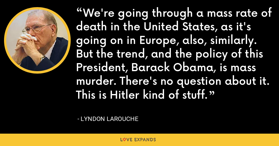 We're going through a mass rate of death in the United States, as it's going on in Europe, also, similarly. But the trend, and the policy of this President, Barack Obama, is mass murder. There's no question about it. This is Hitler kind of stuff. - Lyndon LaRouche