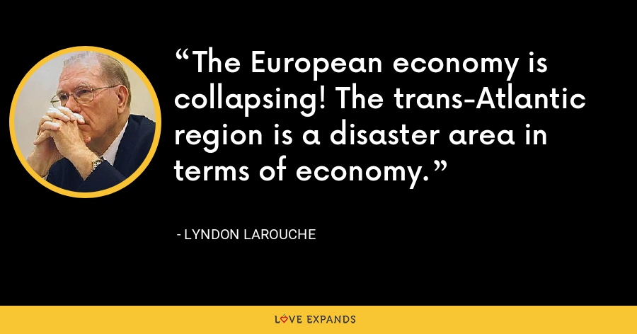 The European economy is collapsing! The trans-Atlantic region is a disaster area in terms of economy. - Lyndon LaRouche
