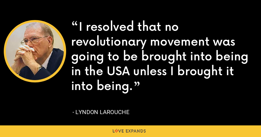 I resolved that no revolutionary movement was going to be brought into being in the USA unless I brought it into being. - Lyndon LaRouche