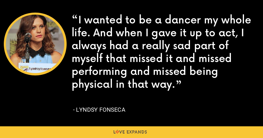 I wanted to be a dancer my whole life. And when I gave it up to act, I always had a really sad part of myself that missed it and missed performing and missed being physical in that way. - Lyndsy Fonseca