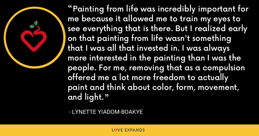 Painting from life was incredibly important for me because it allowed me to train my eyes to see everything that is there. But I realized early on that painting from life wasn't something that I was all that invested in. I was always more interested in the painting than I was the people. For me, removing that as a compulsion offered me a lot more freedom to actually paint and think about color, form, movement, and light. - Lynette Yiadom-Boakye