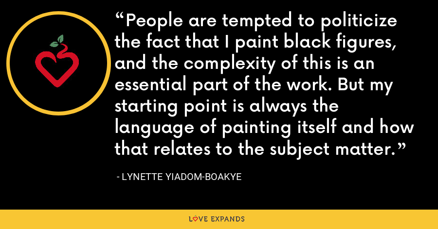 People are tempted to politicize the fact that I paint black figures, and the complexity of this is an essential part of the work. But my starting point is always the language of painting itself and how that relates to the subject matter. - Lynette Yiadom-Boakye