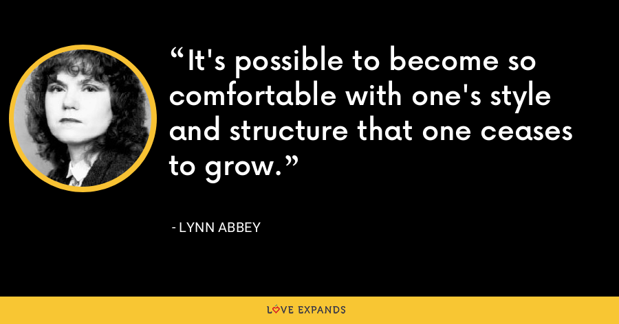 It's possible to become so comfortable with one's style and structure that one ceases to grow. - Lynn Abbey
