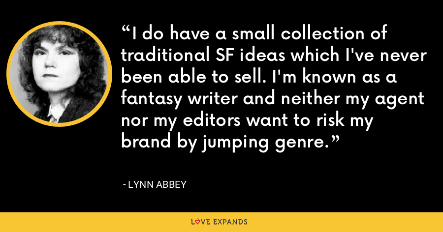I do have a small collection of traditional SF ideas which I've never been able to sell. I'm known as a fantasy writer and neither my agent nor my editors want to risk my brand by jumping genre. - Lynn Abbey