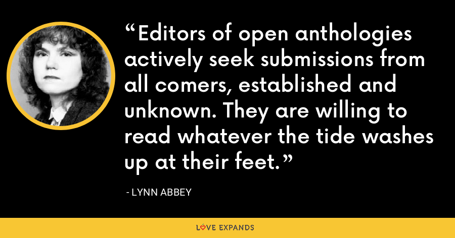 Editors of open anthologies actively seek submissions from all comers, established and unknown. They are willing to read whatever the tide washes up at their feet. - Lynn Abbey