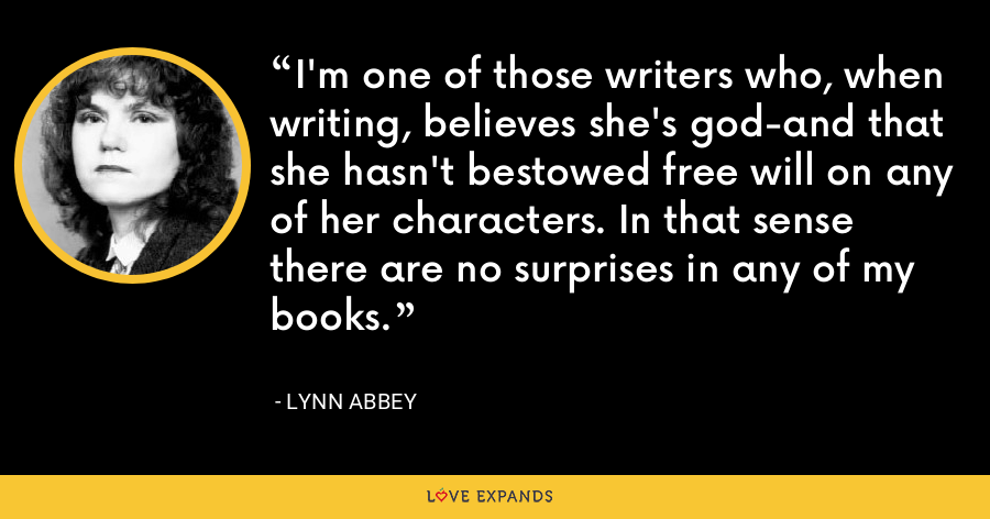 I'm one of those writers who, when writing, believes she's god-and that she hasn't bestowed free will on any of her characters. In that sense there are no surprises in any of my books. - Lynn Abbey