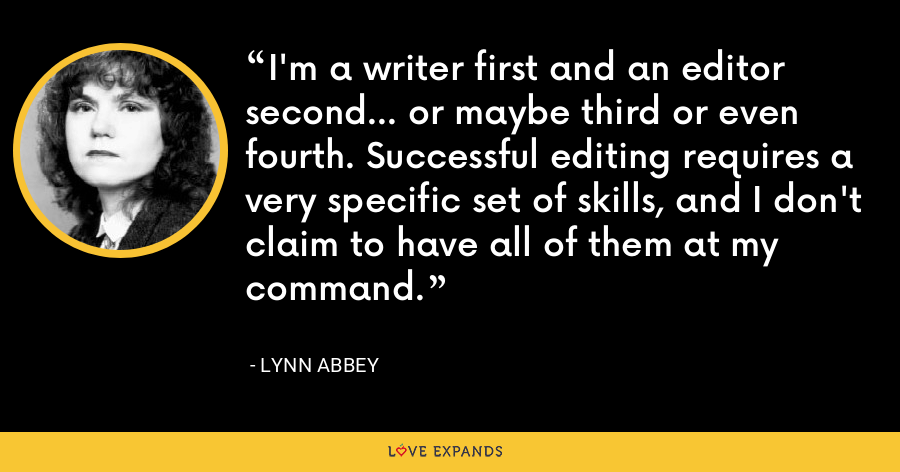 I'm a writer first and an editor second... or maybe third or even fourth. Successful editing requires a very specific set of skills, and I don't claim to have all of them at my command. - Lynn Abbey