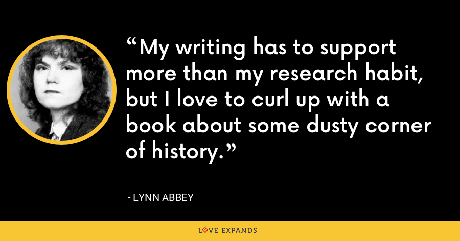 My writing has to support more than my research habit, but I love to curl up with a book about some dusty corner of history. - Lynn Abbey
