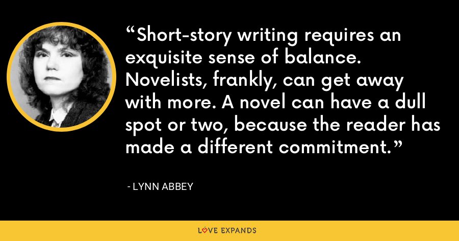 Short-story writing requires an exquisite sense of balance. Novelists, frankly, can get away with more. A novel can have a dull spot or two, because the reader has made a different commitment. - Lynn Abbey