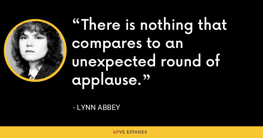 There is nothing that compares to an unexpected round of applause. - Lynn Abbey