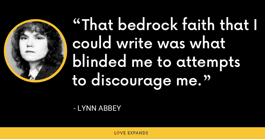 That bedrock faith that I could write was what blinded me to attempts to discourage me. - Lynn Abbey