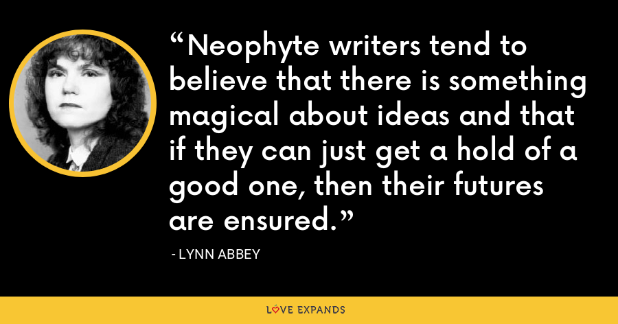 Neophyte writers tend to believe that there is something magical about ideas and that if they can just get a hold of a good one, then their futures are ensured. - Lynn Abbey