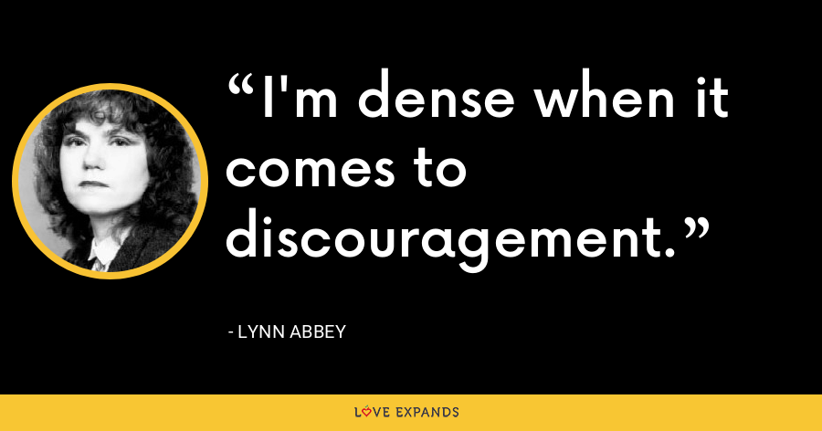 I'm dense when it comes to discouragement. - Lynn Abbey
