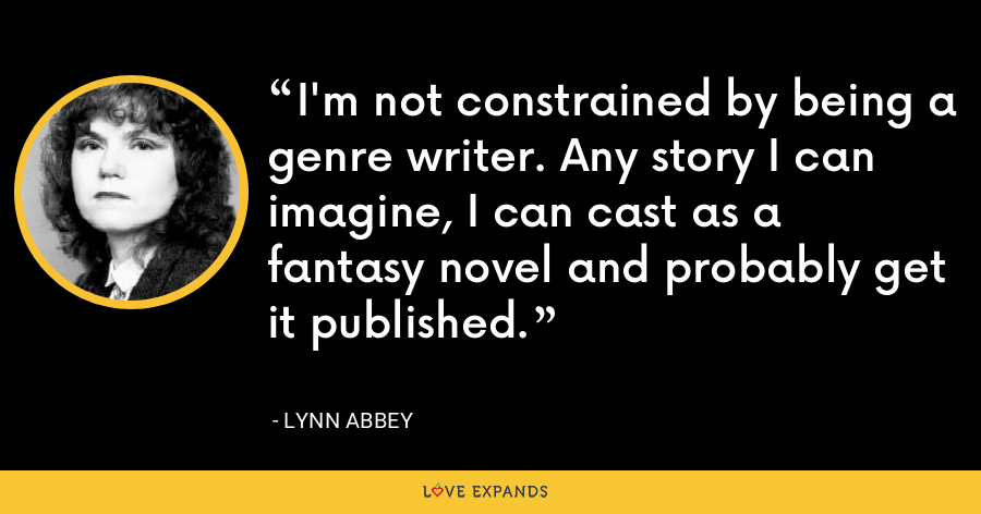 I'm not constrained by being a genre writer. Any story I can imagine, I can cast as a fantasy novel and probably get it published. - Lynn Abbey