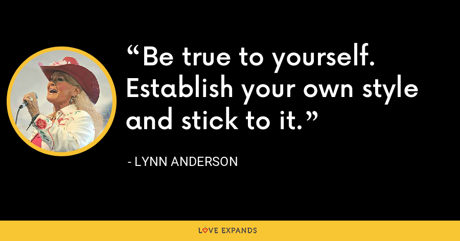 Be true to yourself. Establish your own style and stick to it. - Lynn Anderson