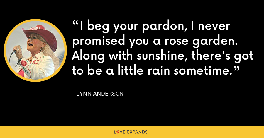 I beg your pardon, I never promised you a rose garden. Along with sunshine, there's got to be a little rain sometime. - Lynn Anderson