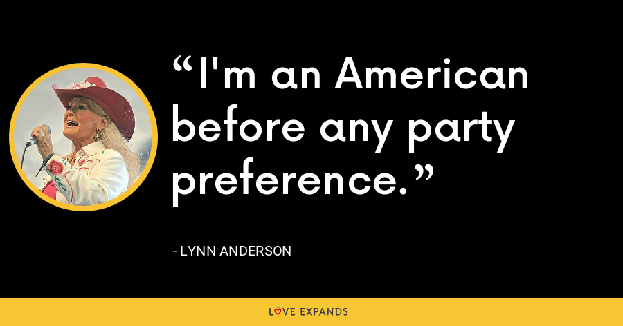 I'm an American before any party preference. - Lynn Anderson