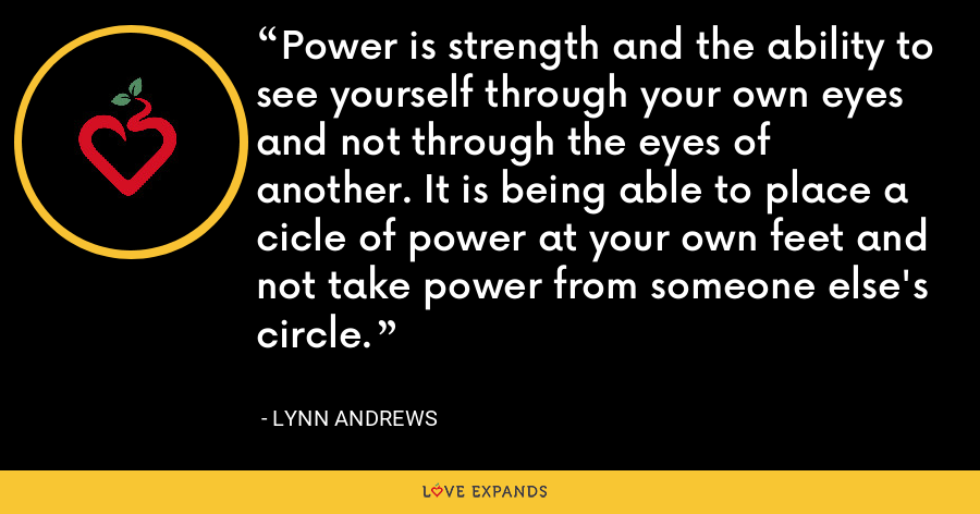 Power is strength and the ability to see yourself through your own eyes and not through the eyes of another. It is being able to place a cicle of power at your own feet and not take power from someone else's circle. - Lynn Andrews