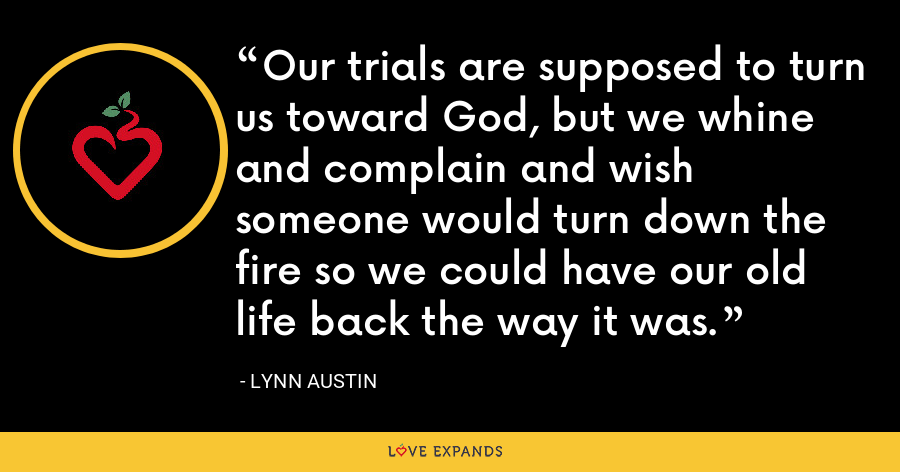 Our trials are supposed to turn us toward God, but we whine and complain and wish someone would turn down the fire so we could have our old life back the way it was. - Lynn Austin