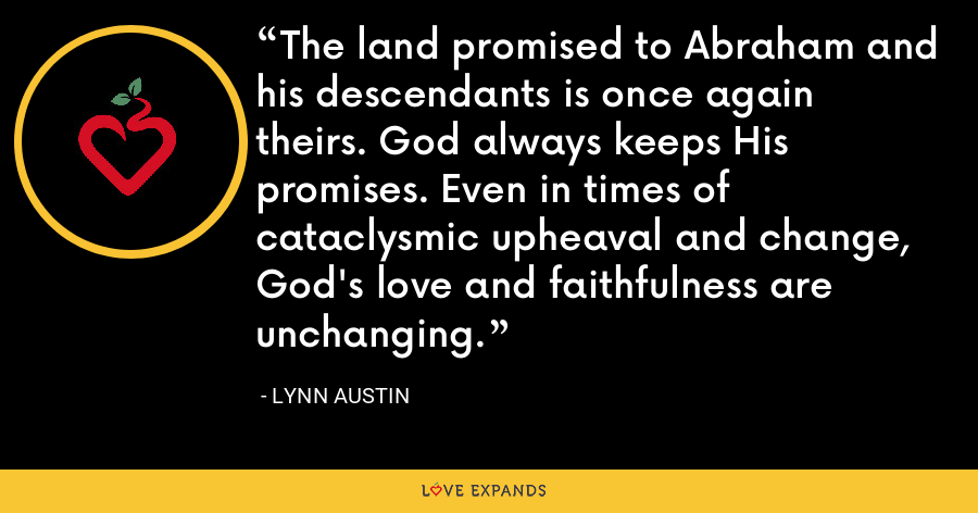 The land promised to Abraham and his descendants is once again theirs. God always keeps His promises. Even in times of cataclysmic upheaval and change, God's love and faithfulness are unchanging. - Lynn Austin