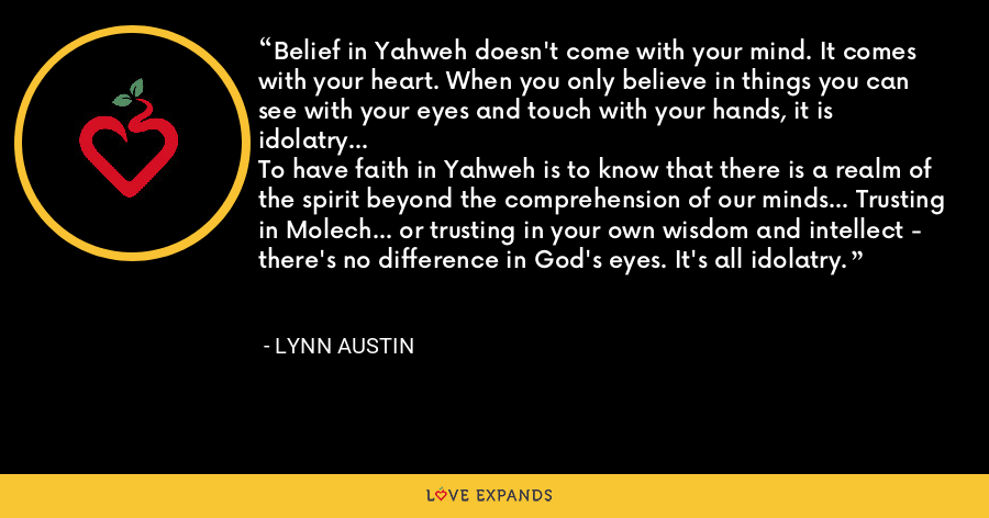 Belief in Yahweh doesn't come with your mind. It comes with your heart. When you only believe in things you can see with your eyes and touch with your hands, it is idolatry...To have faith in Yahweh is to know that there is a realm of the spirit beyond the comprehension of our minds... Trusting in Molech... or trusting in your own wisdom and intellect - there's no difference in God's eyes. It's all idolatry. - Lynn Austin