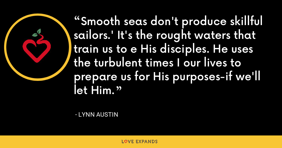 Smooth seas don't produce skillful sailors.' It's the rought waters that train us to e His disciples. He uses the turbulent times I our lives to prepare us for His purposes-if we'll let Him. - Lynn Austin