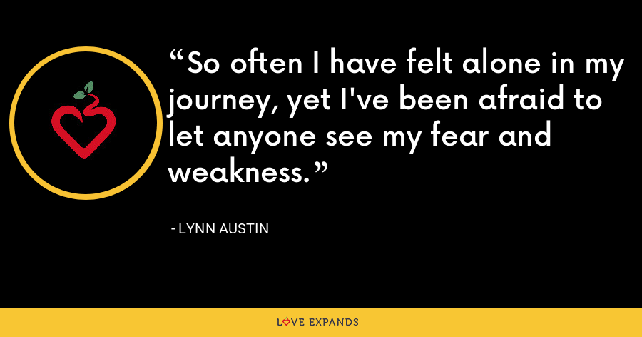 So often I have felt alone in my journey, yet I've been afraid to let anyone see my fear and weakness. - Lynn Austin