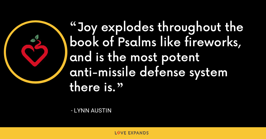 Joy explodes throughout the book of Psalms like fireworks, and is the most potent anti-missile defense system there is. - Lynn Austin