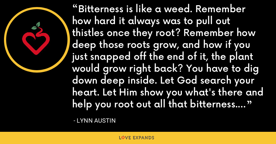 Bitterness is like a weed. Remember how hard it always was to pull out thistles once they root? Remember how deep those roots grow, and how if you just snapped off the end of it, the plant would grow right back? You have to dig down deep inside. Let God search your heart. Let Him show you what's there and help you root out all that bitterness. Then you can pray for forgiveness. - Lynn Austin