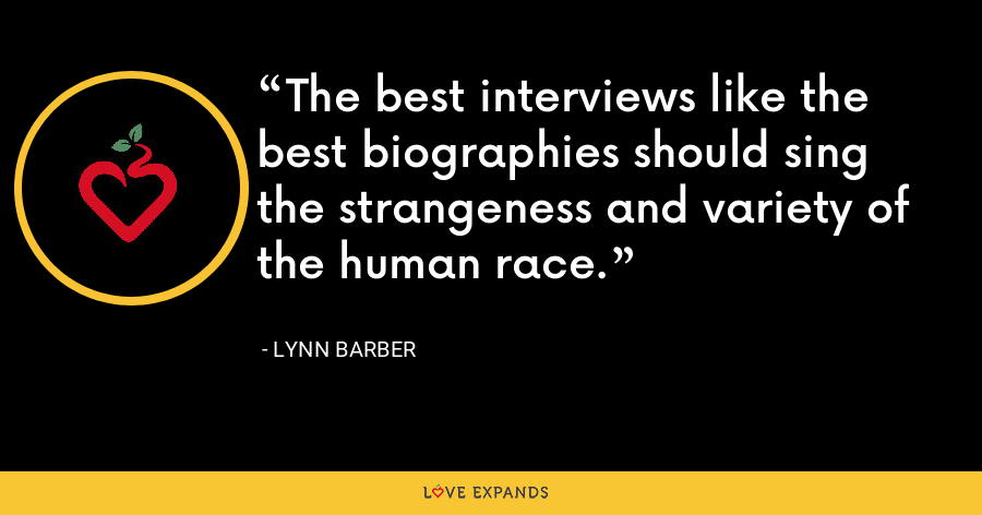 The best interviews like the best biographies should sing the strangeness and variety of the human race. - Lynn Barber