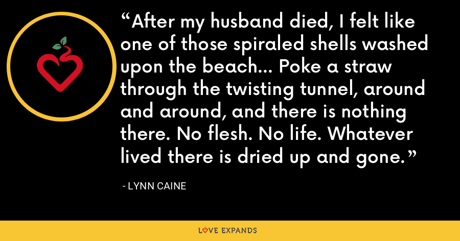 After my husband died, I felt like one of those spiraled shells washed upon the beach... Poke a straw through the twisting tunnel, around and around, and there is nothing there. No flesh. No life. Whatever lived there is dried up and gone. - Lynn Caine