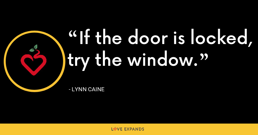 If the door is locked, try the window. - Lynn Caine