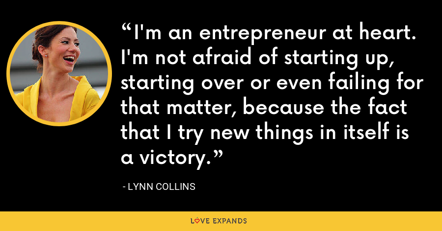 I'm an entrepreneur at heart. I'm not afraid of starting up, starting over or even failing for that matter, because the fact that I try new things in itself is a victory. - Lynn Collins